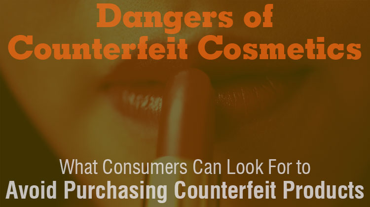 Dangers of Counterfeit Cosmetics and What Consumers Can Look for to Avoid Purchasing Counterfeit Products